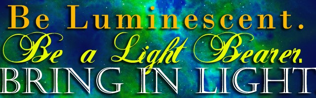 Be luminescent, be a light bearer. Bring in light.