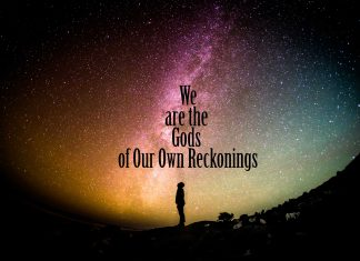 We Are the Gods of Our Own Reckonings